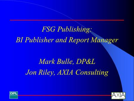 FSG Publishing: BI Publisher and Report Manager Mark Bulle, DP&L Jon Riley, AXIA Consulting.