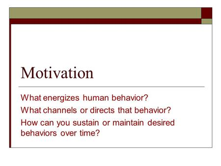 Motivation What energizes human behavior? What channels or directs that behavior? How can you sustain or maintain desired behaviors over time?