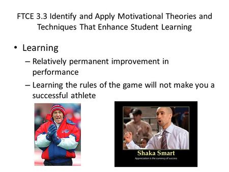 FTCE 3.3 Identify and Apply Motivational Theories and Techniques That Enhance Student Learning Learning – Relatively permanent improvement in performance.