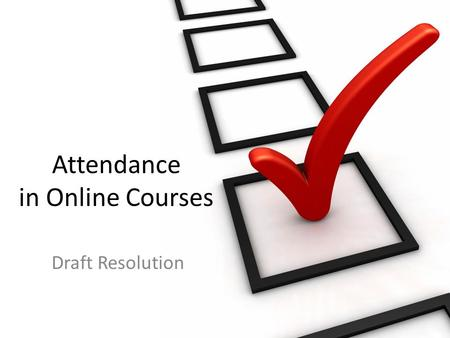Attendance in Online Courses Draft Resolution. Definition and documentation of attendance in fully online courses significantly impacts students with.