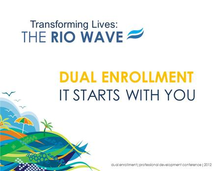 Transforming Lives: THE RIO WAVE DUAL ENROLLMENT IT STARTS WITH YOU dual enrollment  professional development conference  2012.
