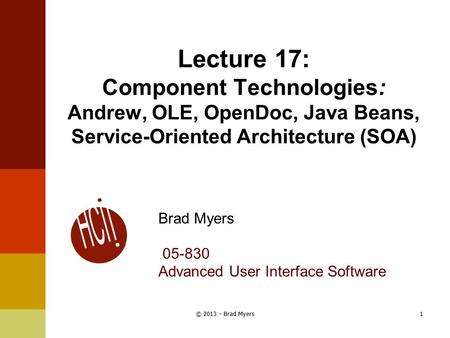 Lecture 17: Component Technologies: Andrew, OLE, OpenDoc, Java Beans, Service-Oriented Architecture (SOA) Brad Myers 05-830 Advanced User Interface Software.
