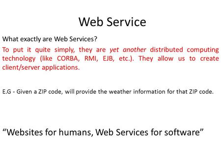 Web Service What exactly are Web Services? To put it quite simply, they are yet another distributed computing technology (like CORBA, RMI, EJB, etc.).