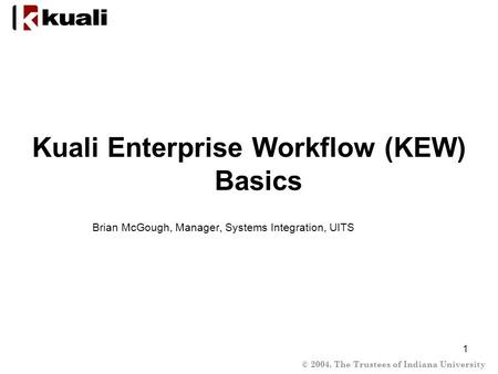 © 2004, The Trustees of Indiana University 1 Kuali Enterprise Workflow (KEW) Basics Brian McGough, Manager, Systems Integration, UITS.