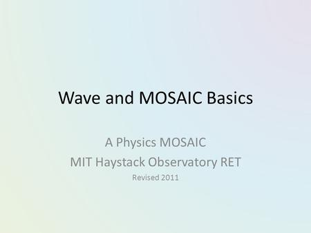 Wave and MOSAIC Basics A Physics MOSAIC MIT Haystack Observatory RET Revised 2011.