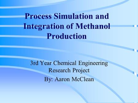 Process Simulation and Integration of Methanol Production 3rd Year Chemical Engineering Research Project By: Aaron McClean.