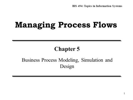 BIS 494: Topics in Information Systems 1 Managing Process Flows Chapter 5 Business Process Modeling, Simulation and Design.