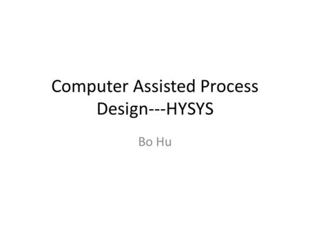 Computer Assisted Process Design---HYSYS Bo Hu. Introduction HYSYS is only one process simulation program out of a number. Steady State Processes ASPEN.