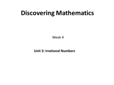 Discovering Mathematics Week 4 Unit 3: Irrational Numbers.