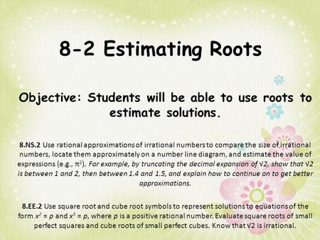 Objective: Students will be able to use roots to estimate solutions.