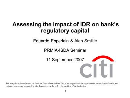 1 Assessing the impact of IDR on bank's regulatory capital Eduardo Epperlein & Alan Smillie PRMIA-ISDA Seminar 11 September 2007 The analysis and conclusions.