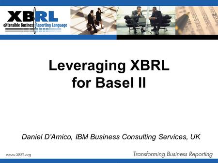 Leveraging XBRL for Basel II Daniel D'Amico, IBM Business Consulting Services, UK.