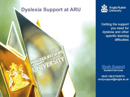 Dyslexia Support at ARU Getting the support you need for dyslexia and other specific learning difficulties Study Support Student Services 0845 196 6700/6701.