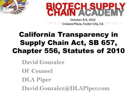 BIOTECH SUPPLY October 8-9, 2012 Crowne Plaza, Foster City, CA California Transparency in Supply Chain Act, SB 657, Chapter 556, Statutes of 2010 David.