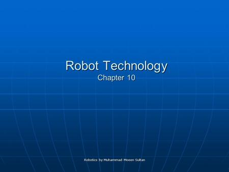 Robot Technology Chapter 10 Robotics by Muhammad Moeen Sultan.