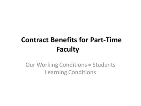 Contract Benefits for Part-Time Faculty Our Working Conditions = Students Learning Conditions.