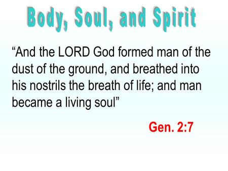 """And the LORD God formed man of the dust of the ground, and breathed into his nostrils the breath of life; and man became a living soul"" Gen. 2:7."