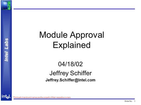 1 ® Intel Labs ® Slide No. *Third party brands and names are the property of their respective owners Module Approval Explained 04/18/02 Jeffrey Schiffer.