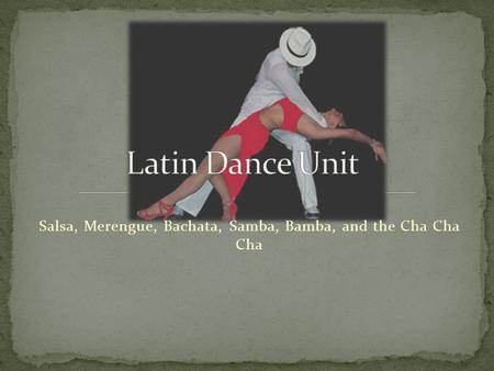 Salsa, Merengue, Bachata, Samba, Bamba, and the Cha Cha Cha.