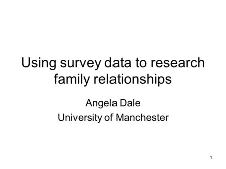 1 Using survey data to research family relationships Angela Dale University of Manchester.