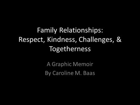 Family Relationships: Respect, Kindness, Challenges, & Togetherness A Graphic Memoir By Caroline M. Baas.
