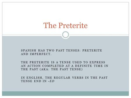 SPANISH HAS TWO PAST TENSES: PRETERITE AND IMPERFECT. THE PRETERITE IS A TENSE USED TO EXPRESS AN ACTION COMPLETED AT A DEFINITE TIME IN THE PAST (AKA: