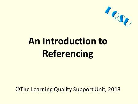 An Introduction to Referencing ©The Learning Quality Support Unit, 2013.