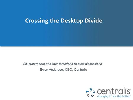 Crossing the Desktop Divide Ewen Anderson, CEO, Centralis Six statements and four questions to start discussions.