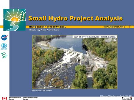 © Minister of Natural Resources Canada 2001 – 2004. Clean Energy Project Analysis Course Photo Credit: SNC-Lavalin Small Hydro Project Analysis Run-of-River.