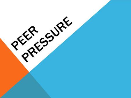 PEER PRESSURE. WHICH STATEMENTS ABOUT PEER PRESSURE ARE CORRECT? A.Peer pressure is the feeling that someone your own age is pushing you toward making.