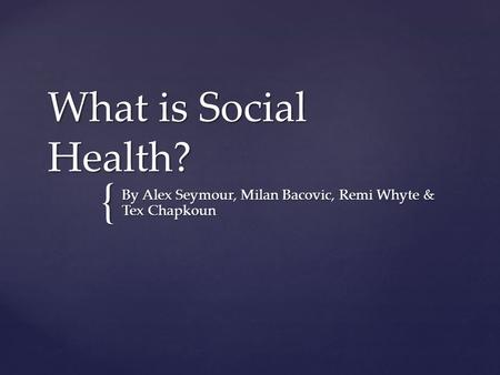 { What is Social Health? By Alex Seymour, Milan Bacovic, Remi Whyte & Tex Chapkoun.