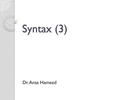 Syntax (3) Dr. Ansa Hameed. Previously…. Syntax: Paradigmatic study Sentence Phrases Clauses.