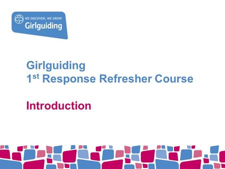Girlguiding 1 st Response Refresher Course Introduction.