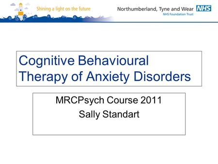 Cognitive Behavioural Therapy of Anxiety Disorders MRCPsych Course 2011 Sally Standart.
