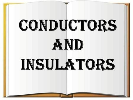 CONDUCTORS AND INSULATORS. CONDUCTORS Conductor is an object or type of material which permits the flow of electric charges in one or more directions.