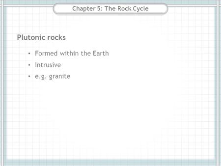 Chapter 5: The Rock Cycle Plutonic rocks Formed within the Earth Intrusive e.g. granite.