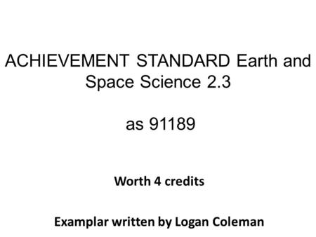 ACHIEVEMENT STANDARD Earth and Space Science 2.3 as 91189 Worth 4 credits Examplar written by Logan Coleman.