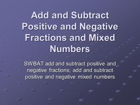 Add and Subtract Positive and Negative Fractions and Mixed Numbers SWBAT add and subtract positive and negative fractions; add and subtract positive and.