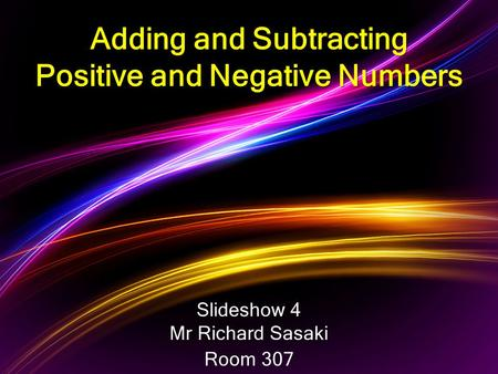 Slideshow 4 Mr Richard Sasaki Room 307 Adding and Subtracting Positive and Negative Numbers.