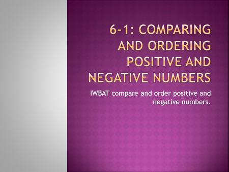 IWBAT compare and order positive and negative numbers.