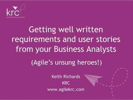 Getting well written requirements and user stories from your Business Analysts Keith Richards KRC www.agilekrc.com (Agile's unsung heroes!)