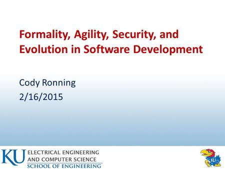 Formality, <strong>Agility</strong>, Security, and Evolution in <strong>Software</strong> <strong>Development</strong> Cody Ronning 2/16/2015.