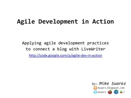 Agile Development in Action Applying agile development practices to connect a blog with LiveWriter  by: Mike.