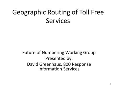 Geographic Routing of Toll Free Services Future of Numbering Working Group Presented by: David Greenhaus, 800 Response Information Services 1.