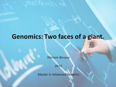 Genomics: Two faces of a giant. Myriam Borque 2015 Master in Advanced Genetics.