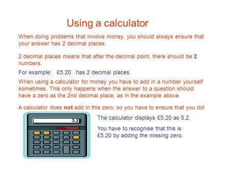 Using a calculator When using a calculator for money you have to add in a number yourself sometimes. This only happens when the answer to a question should.