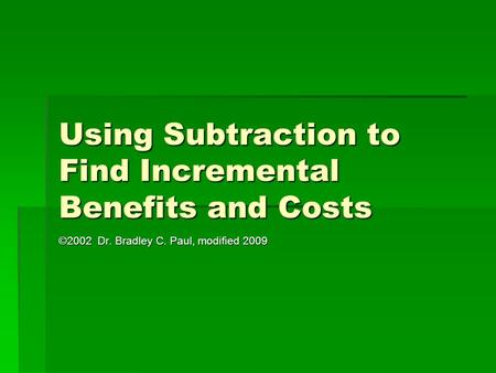 Using Subtraction to Find Incremental Benefits and Costs ©2002 Dr. Bradley C. Paul, modified 2009.