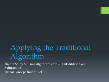 Applying the Traditional Algorithm Unit of Study 5: Using Algorithms for 2-Digit Addition and Subtraction Global Concept Guide: 3 of 3.