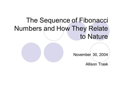 The Sequence of Fibonacci Numbers and How They Relate to Nature November 30, 2004 Allison Trask.