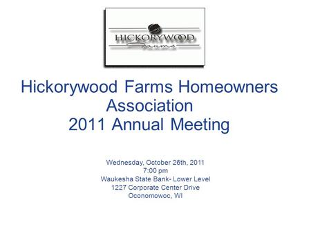 Hickorywood Farms Homeowners Association 2011 Annual Meeting Wednesday, October 26th, 2011 7:00 pm Waukesha State Bank- Lower Level 1227 Corporate Center.